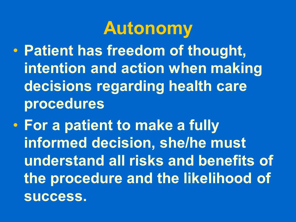 Autonomy Patient has freedom of thought, intention and action when making decisions regarding health care procedures.