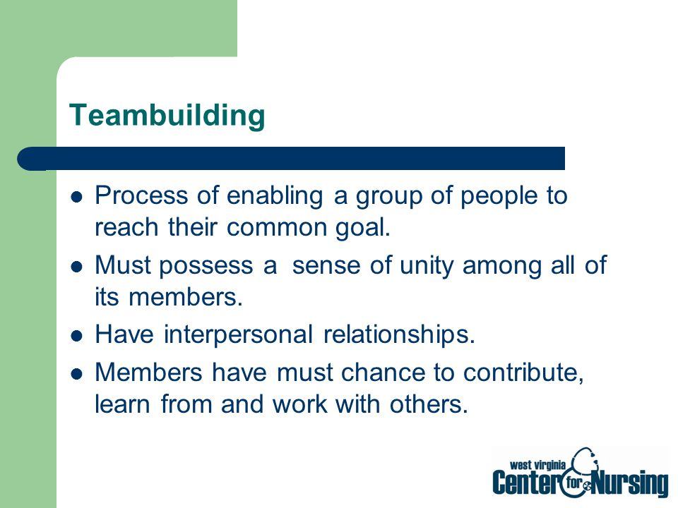 Teambuilding Process of enabling a group of people to reach their common goal. Must possess a sense of unity among all of its members.