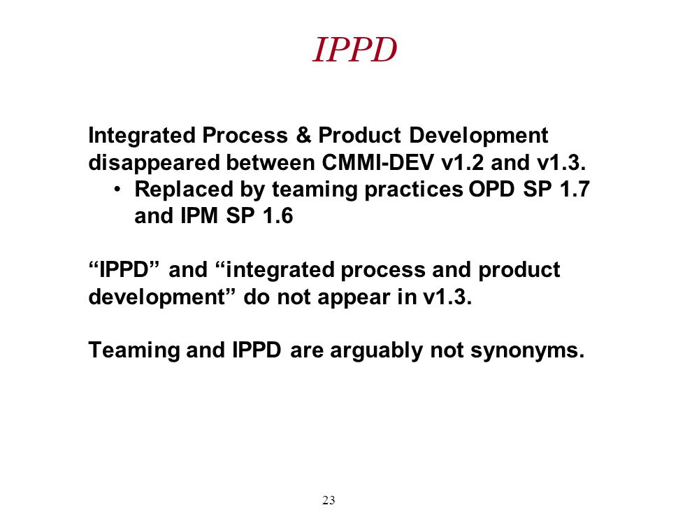 IPPD Integrated Process & Product Development disappeared between CMMI-DEV v1.2 and v1.3. Replaced by teaming practices OPD SP 1.7 and IPM SP 1.6.