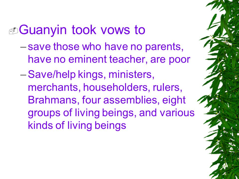 Guanyin took vows to save those who have no parents, have no eminent teacher, are poor.