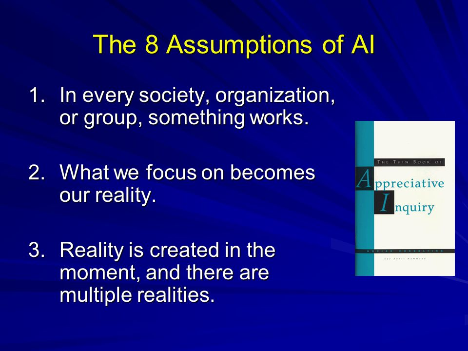 The 8 Assumptions of AI 1. In every society, organization, or group, something works. 2. What we focus on becomes our reality.