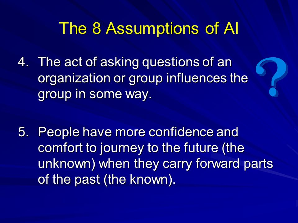 The 8 Assumptions of AI 4. The act of asking questions of an organization or group influences the group in some way.