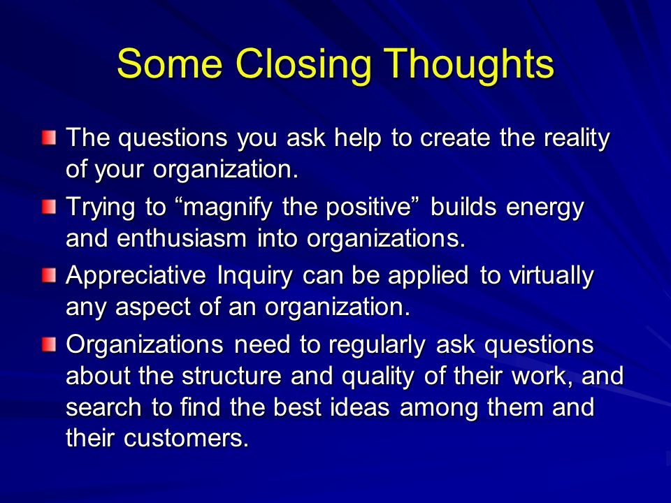 Some Closing Thoughts The questions you ask help to create the reality of your organization.