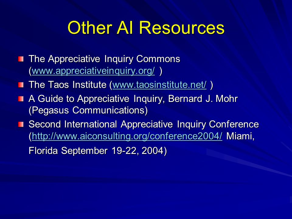 Other AI Resources The Appreciative Inquiry Commons (www.appreciativeinquiry.org/ ) The Taos Institute (www.taosinstitute.net/ )