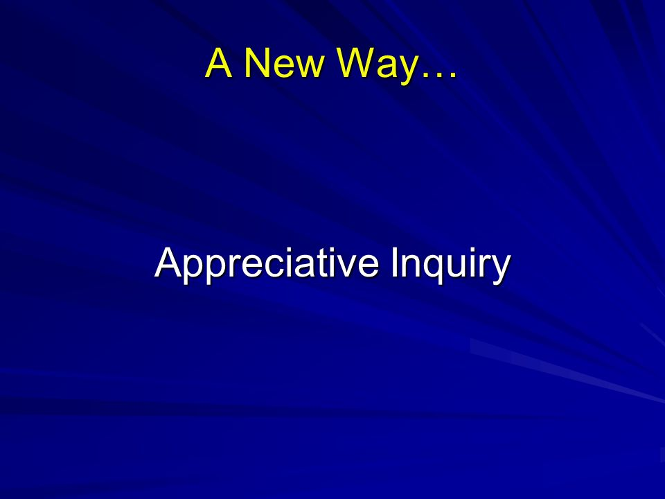 A New Way… Appreciative Inquiry