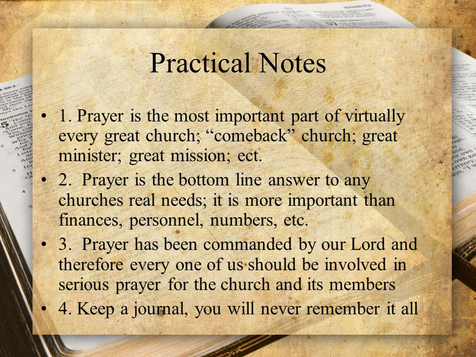 Practical Notes 1. Prayer is the most important part of virtually every great church; comeback church; great minister; great mission; ect.