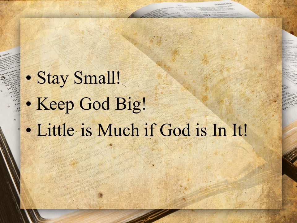 Stay Small! Keep God Big! Little is Much if God is In It!