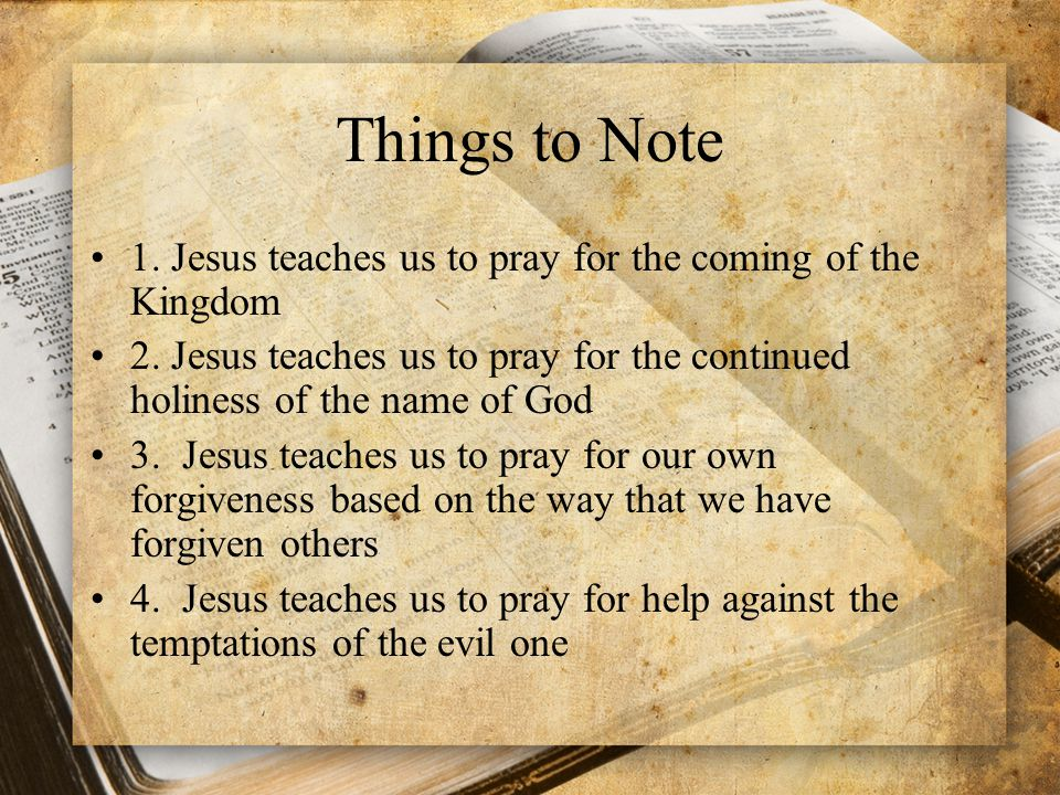 Things to Note 1. Jesus teaches us to pray for the coming of the Kingdom. 2. Jesus teaches us to pray for the continued holiness of the name of God.