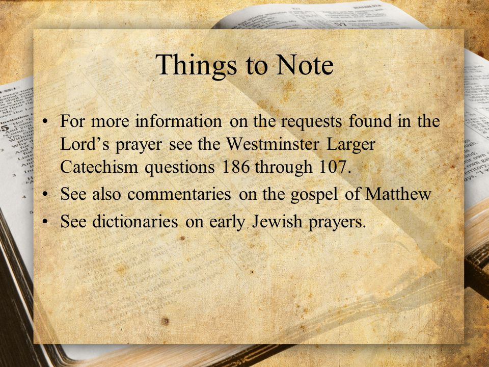 Things to Note For more information on the requests found in the Lord's prayer see the Westminster Larger Catechism questions 186 through 107.