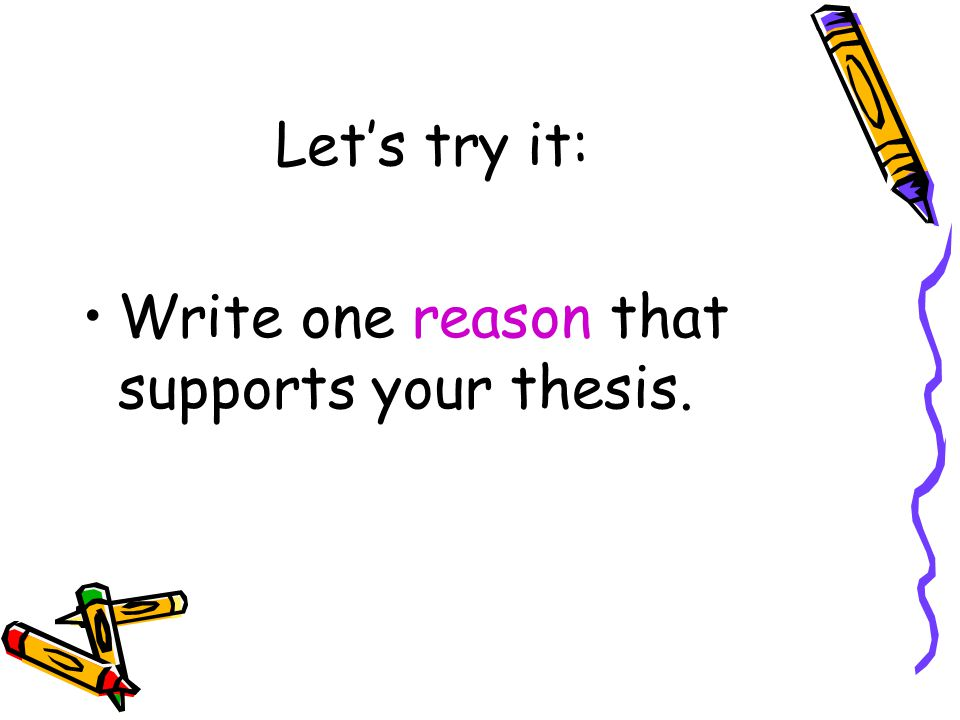 Let's try it: Write one reason that supports your thesis.