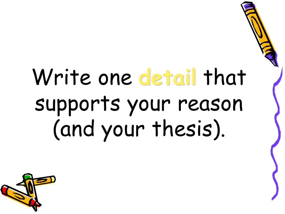 Write one detail that supports your reason (and your thesis).