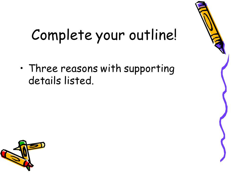 Complete your outline! Three reasons with supporting details listed.