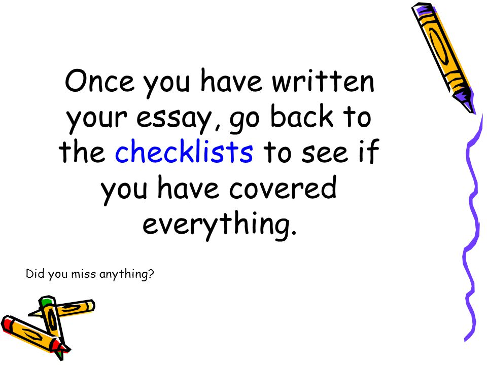 Once you have written your essay, go back to the checklists to see if you have covered everything.