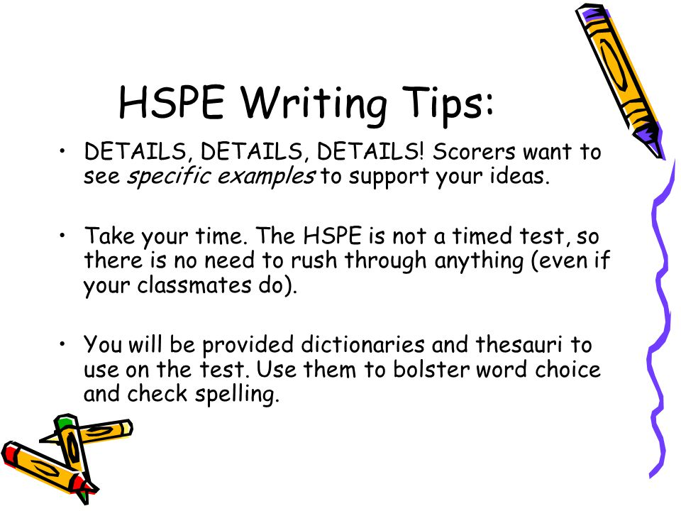 HSPE Writing Tips: DETAILS, DETAILS, DETAILS! Scorers want to see specific examples to support your ideas.