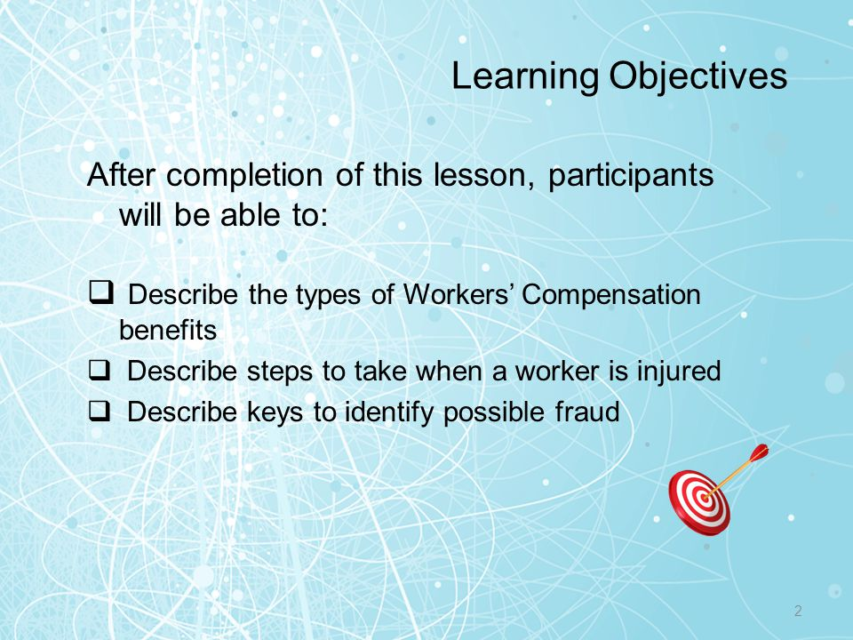 Learning Objectives After completion of this lesson, participants will be able to: Describe the types of Workers' Compensation benefits.