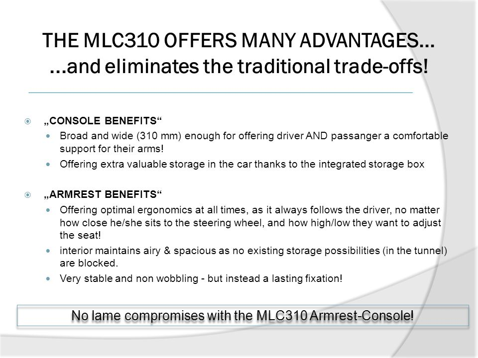 No lame compromises with the MLC310 Armrest-Console!