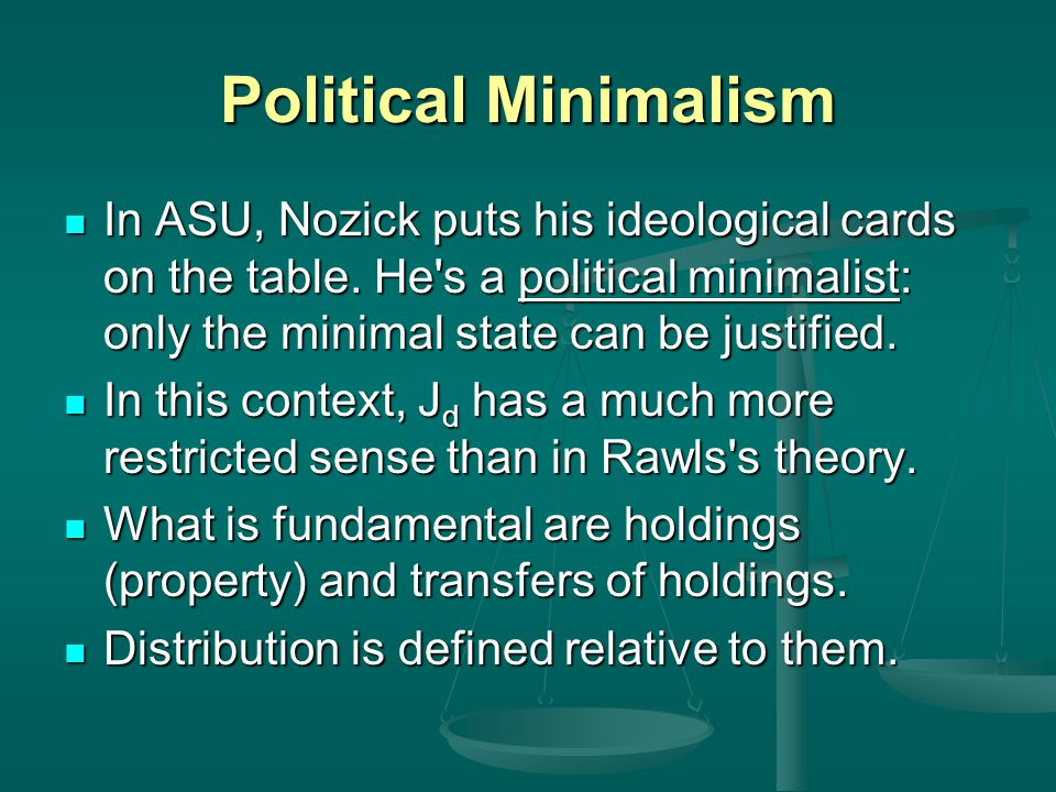 Political Minimalism In ASU, Nozick puts his ideological cards on the table. He s a political minimalist: only the minimal state can be justified.