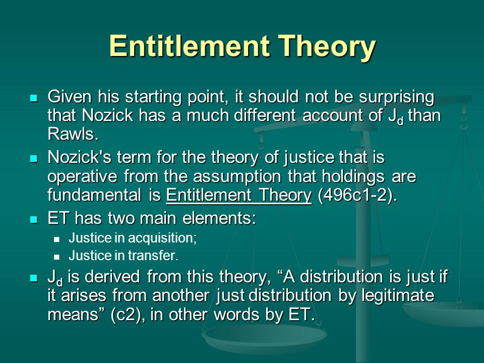Entitlement Theory Given his starting point, it should not be surprising that Nozick has a much different account of Jd than Rawls.