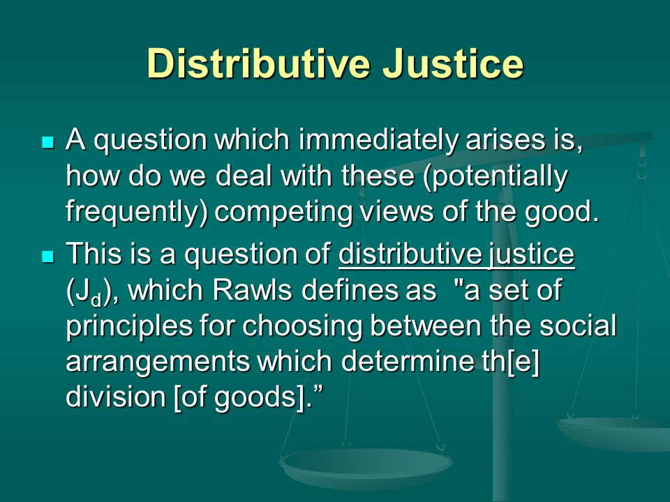 Distributive Justice A question which immediately arises is, how do we deal with these (potentially frequently) competing views of the good.