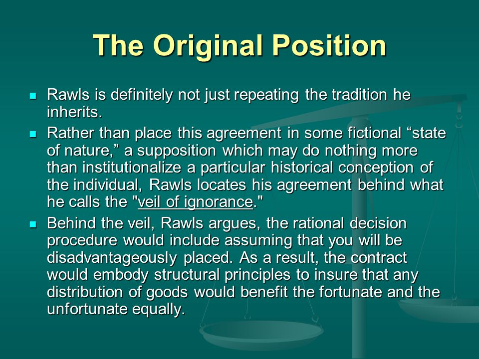 The Original Position Rawls is definitely not just repeating the tradition he inherits.