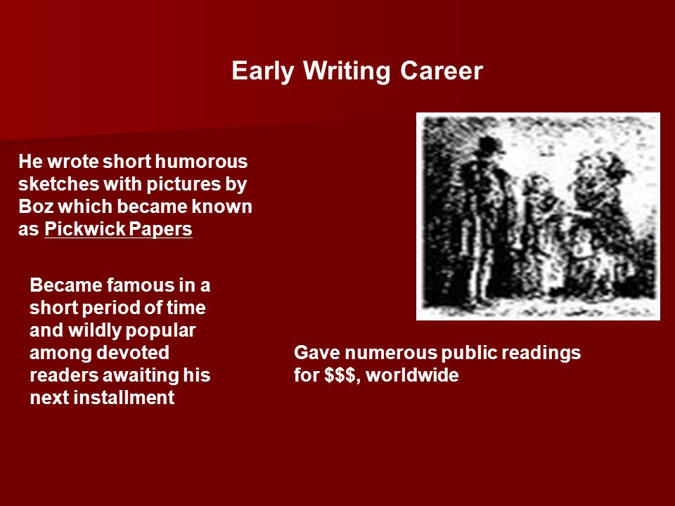 Early Writing Career He wrote short humorous sketches with pictures by Boz which became known as Pickwick Papers.