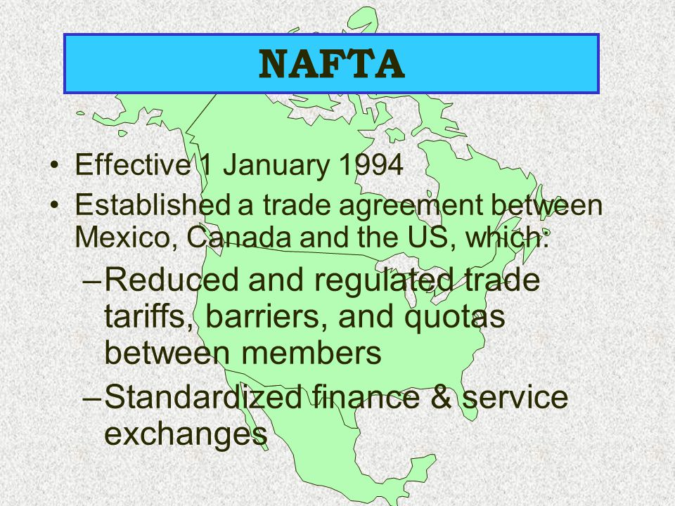 NAFTA Effective 1 January 1994. Established a trade agreement between Mexico, Canada and the US, which: