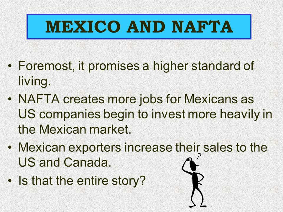 MEXICO AND NAFTA Foremost, it promises a higher standard of living.