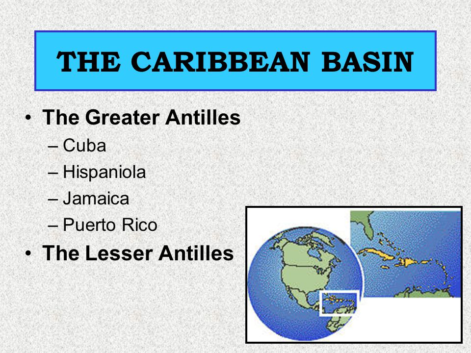 THE CARIBBEAN BASIN The Greater Antilles The Lesser Antilles Cuba