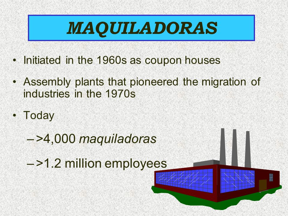 MAQUILADORAS >4,000 maquiladoras >1.2 million employees
