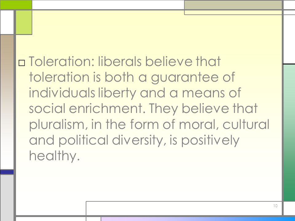 Toleration: liberals believe that toleration is both a guarantee of individuals liberty and a means of social enrichment.