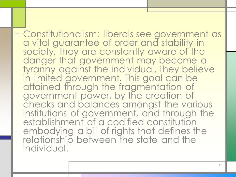 Constitutionalism: liberals see government as a vital guarantee of order and stability in society, they are constantly aware of the danger that government may become a tyranny against the individual.