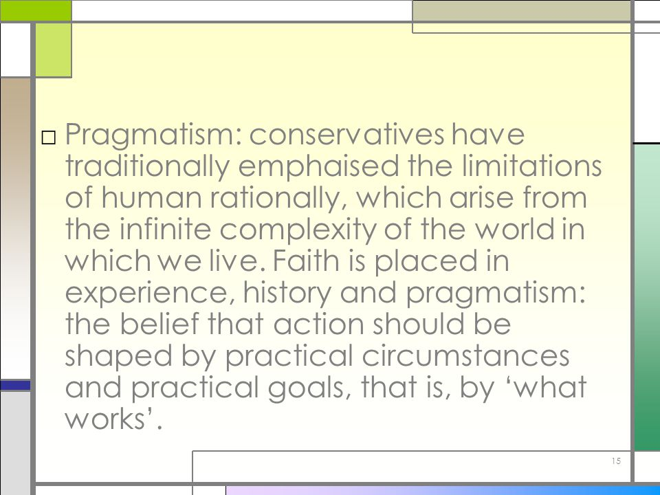 Pragmatism: conservatives have traditionally emphaised the limitations of human rationally, which arise from the infinite complexity of the world in which we live.