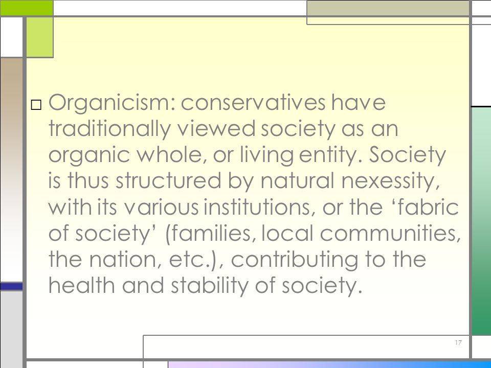 Organicism: conservatives have traditionally viewed society as an organic whole, or living entity.