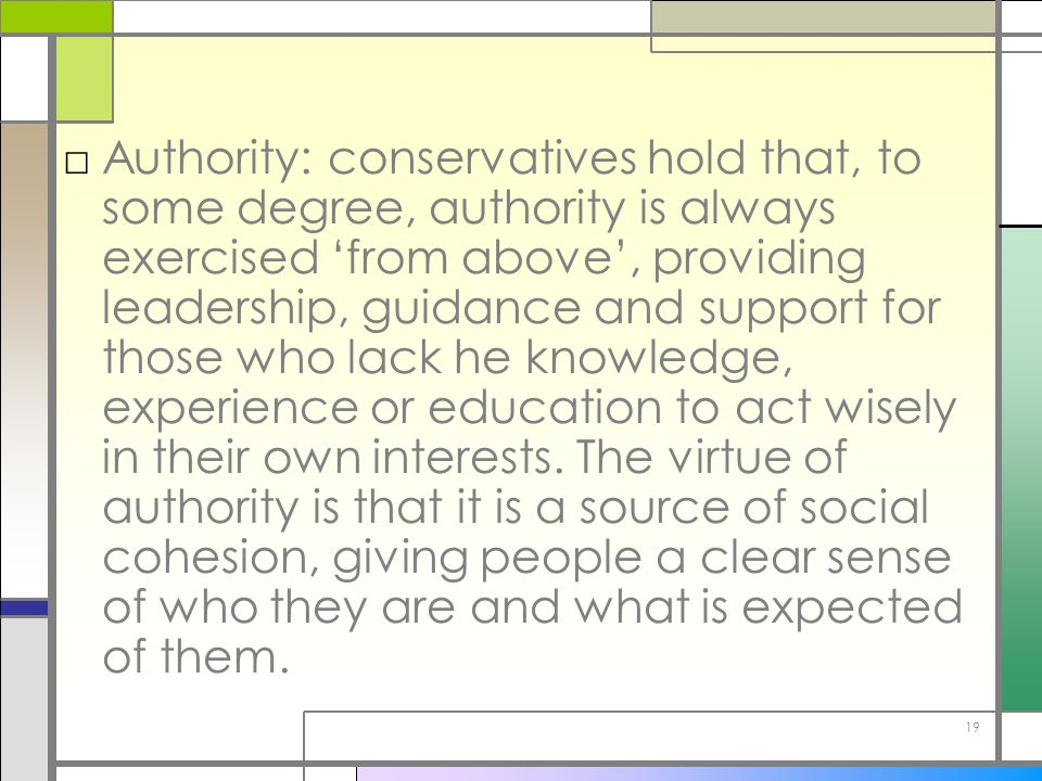 Authority: conservatives hold that, to some degree, authority is always exercised 'from above', providing leadership, guidance and support for those who lack he knowledge, experience or education to act wisely in their own interests.