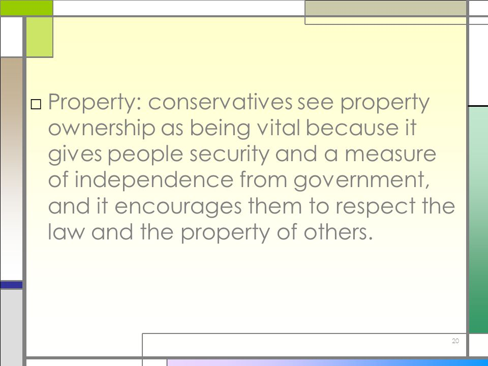 Property: conservatives see property ownership as being vital because it gives people security and a measure of independence from government, and it encourages them to respect the law and the property of others.