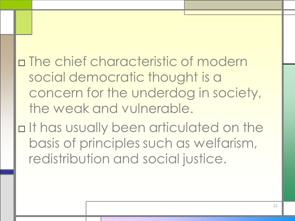 The chief characteristic of modern social democratic thought is a concern for the underdog in society, the weak and vulnerable.