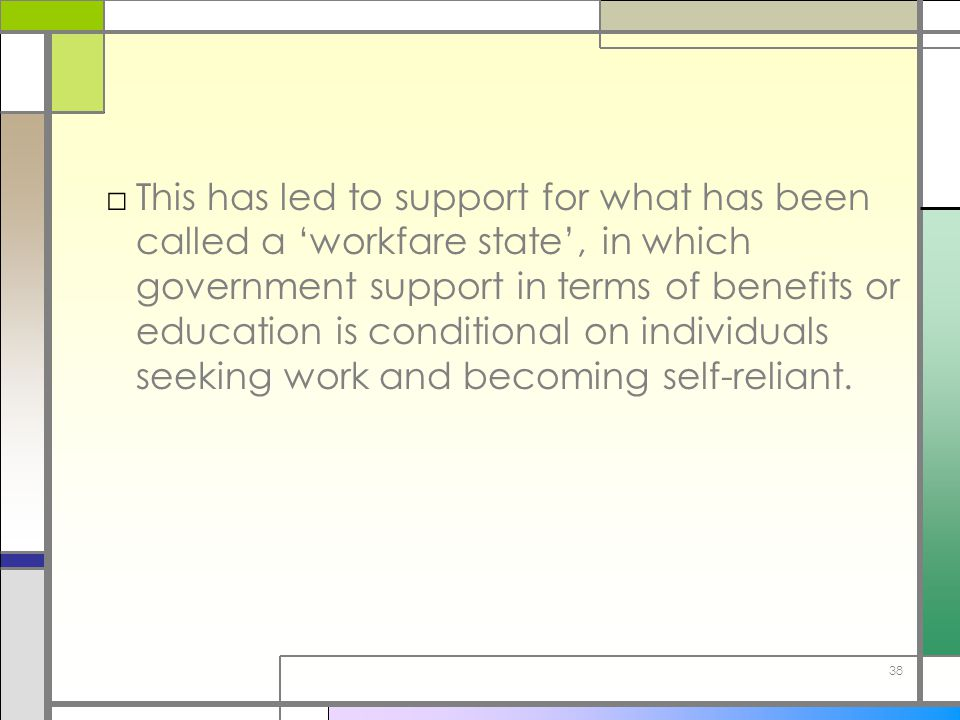 This has led to support for what has been called a 'workfare state', in which government support in terms of benefits or education is conditional on individuals seeking work and becoming self-reliant.