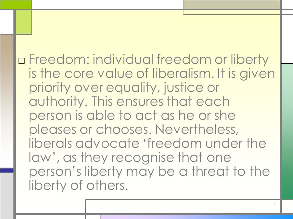 Freedom: individual freedom or liberty is the core value of liberalism