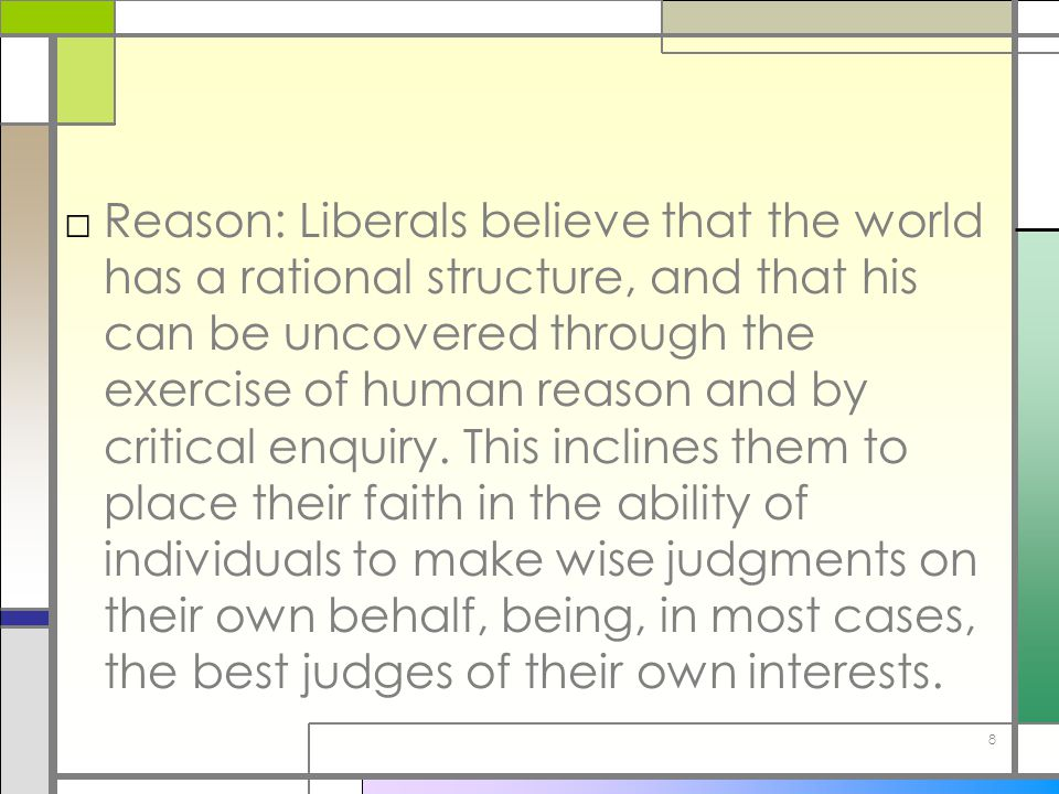 Reason: Liberals believe that the world has a rational structure, and that his can be uncovered through the exercise of human reason and by critical enquiry.