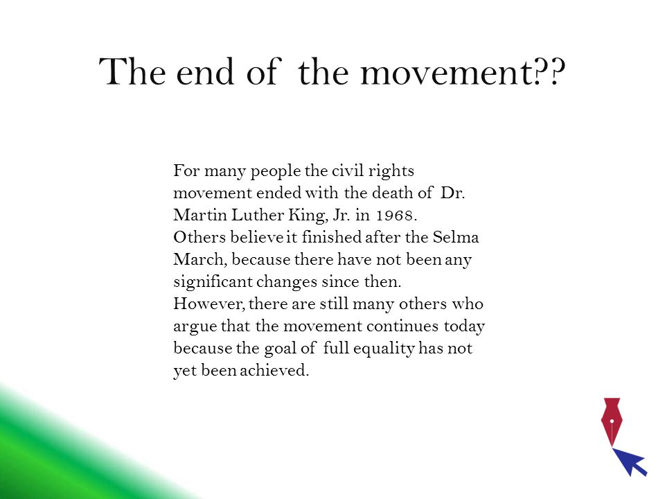 The end of the movement For many people the civil rights movement ended with the death of Dr. Martin Luther King, Jr. in 1968.