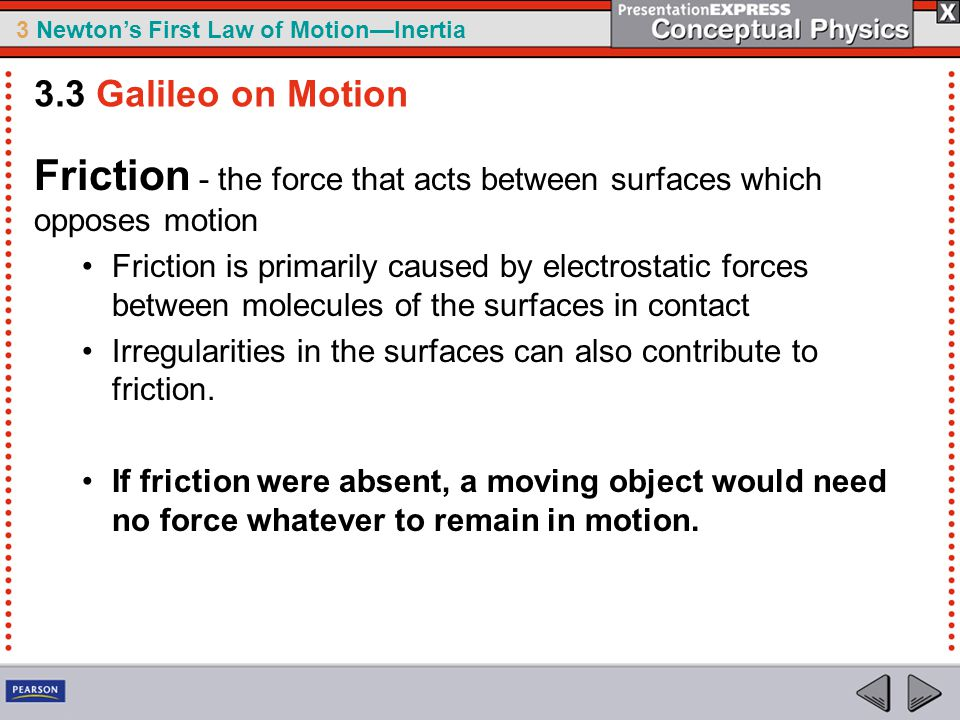 Friction - the force that acts between surfaces which opposes motion