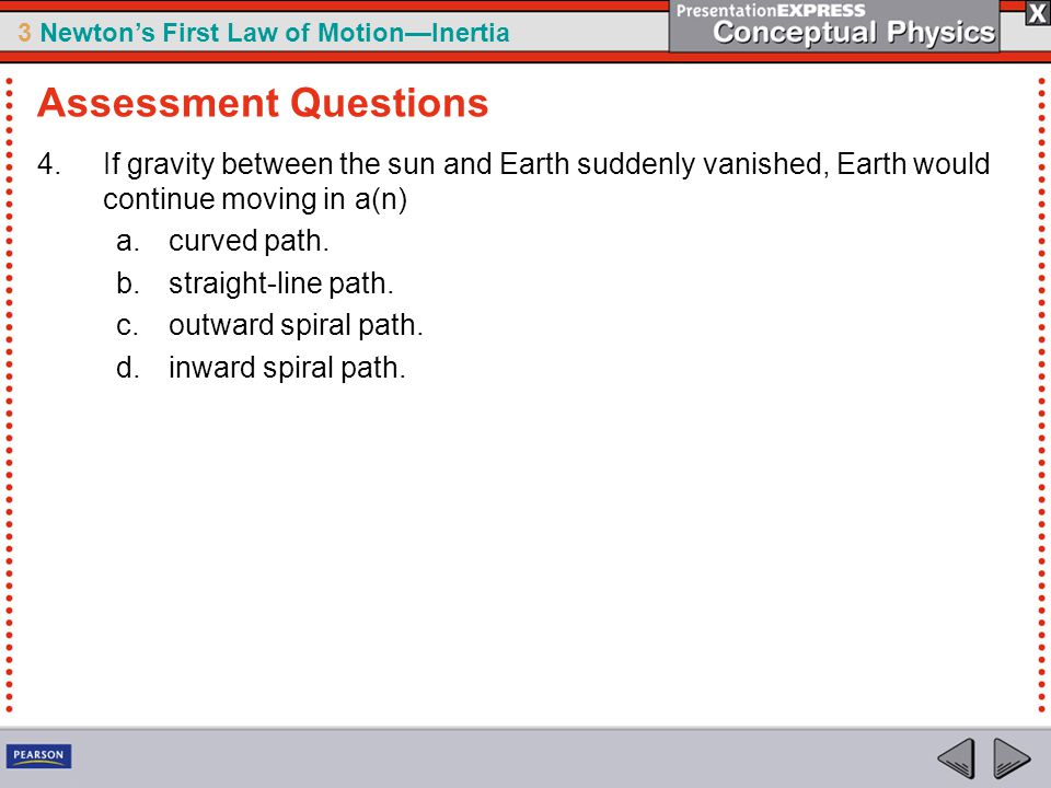 Assessment Questions If gravity between the sun and Earth suddenly vanished, Earth would continue moving in a(n)