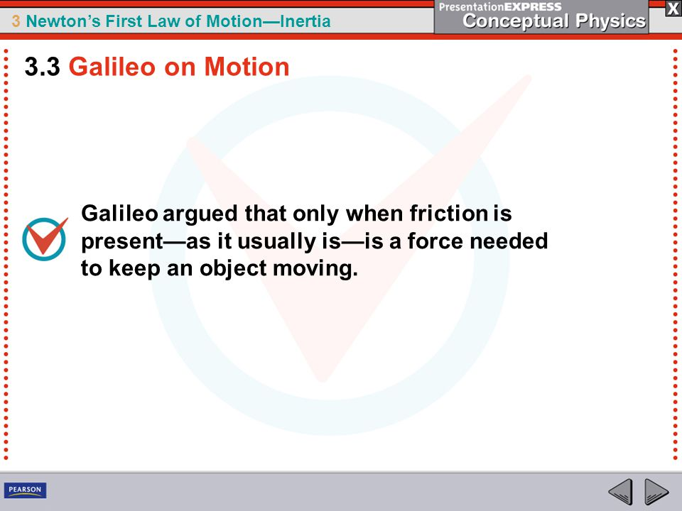 3.3 Galileo on Motion Galileo argued that only when friction is present—as it usually is—is a force needed to keep an object moving.