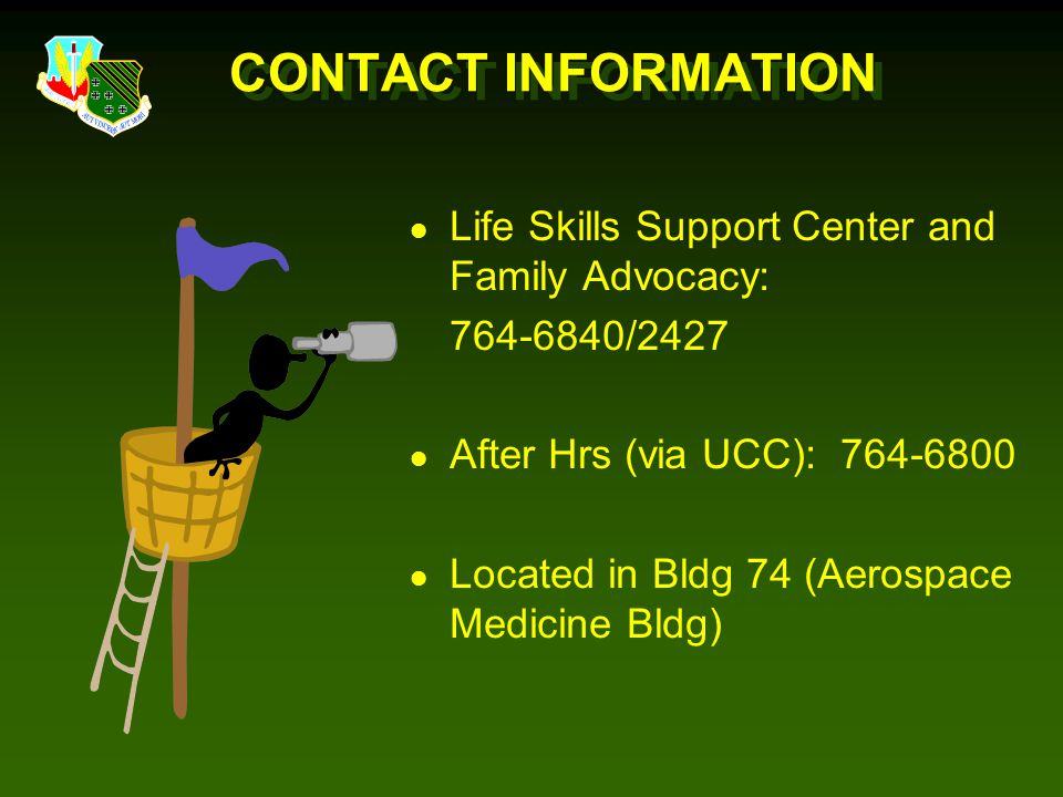 CONTACT INFORMATION Life Skills Support Center and Family Advocacy: 764-6840/2427. After Hrs (via UCC): 764-6800.