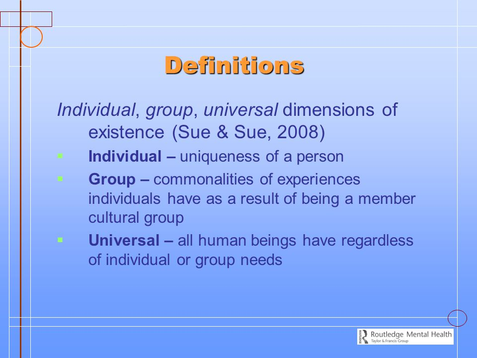 Definitions Individual, group, universal dimensions of existence (Sue & Sue, 2008) Individual – uniqueness of a person.