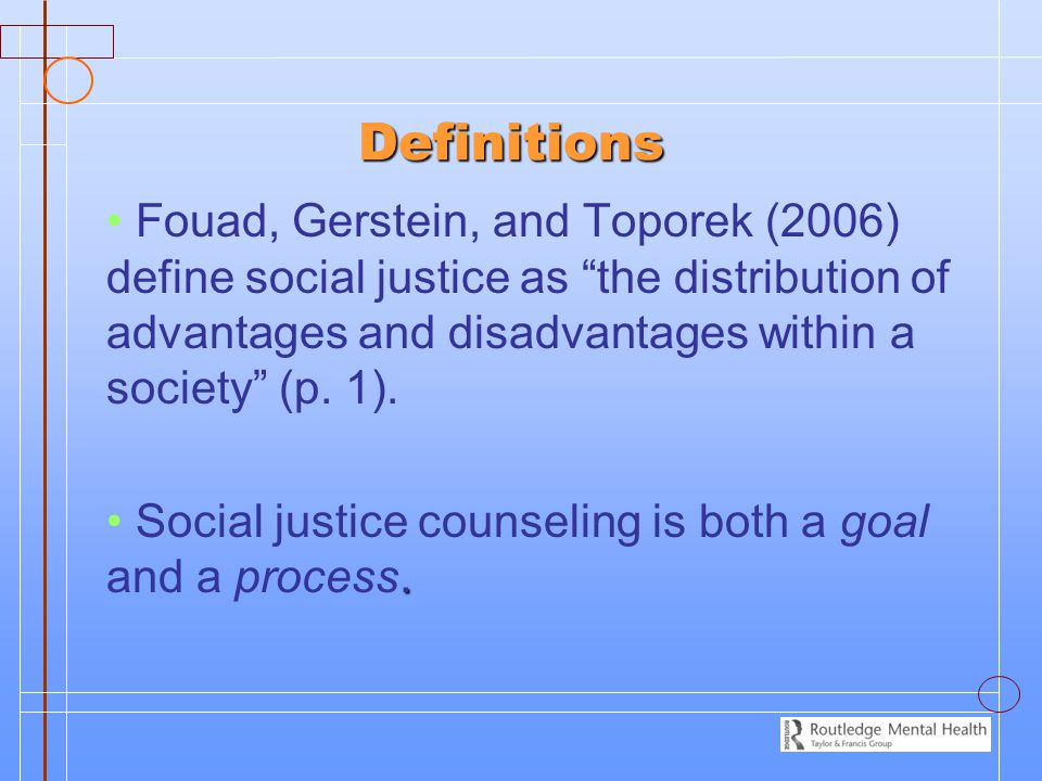Definitions Fouad, Gerstein, and Toporek (2006) define social justice as the distribution of advantages and disadvantages within a society (p. 1).