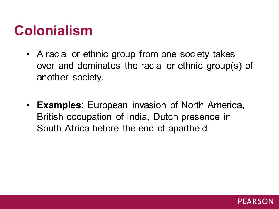 Colonialism A racial or ethnic group from one society takes over and dominates the racial or ethnic group(s) of another society.