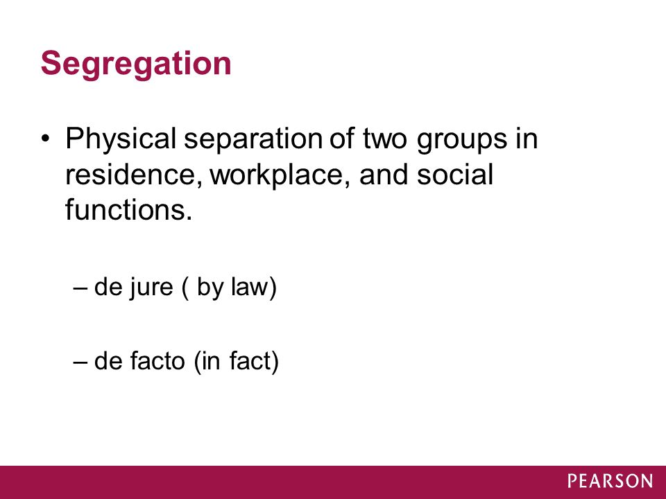 Segregation Physical separation of two groups in residence, workplace, and social functions. de jure ( by law)