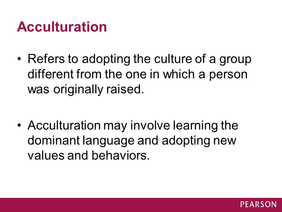 Acculturation Refers to adopting the culture of a group different from the one in which a person was originally raised.