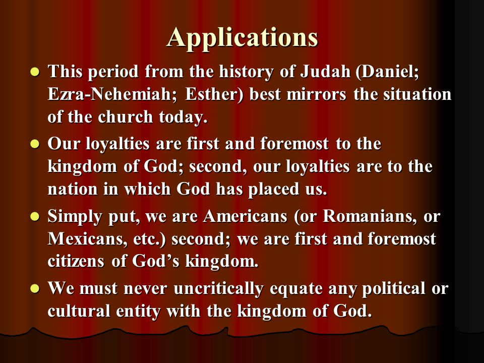 Applications This period from the history of Judah (Daniel; Ezra-Nehemiah; Esther) best mirrors the situation of the church today.